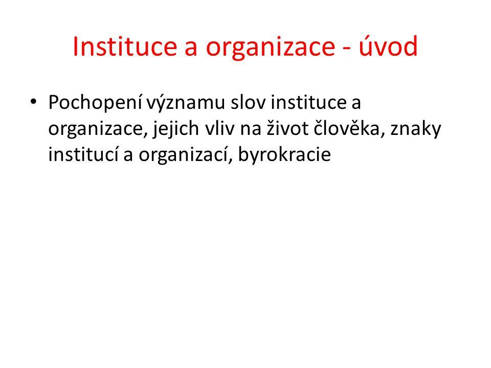 Instituce a organizace - úvod Pochopení významu slov instituce a organizace, jejich vliv na život člověka, znaky institucí a organizací, byrokracie