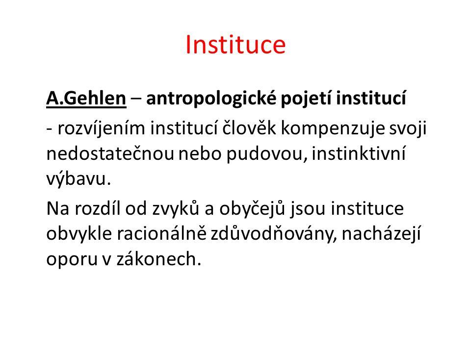 Instituce A.Gehlen – antropologické pojetí institucí - rozvíjením institucí člověk kompenzuje svoji nedostatečnou nebo pudovou, instinktivní výbavu.