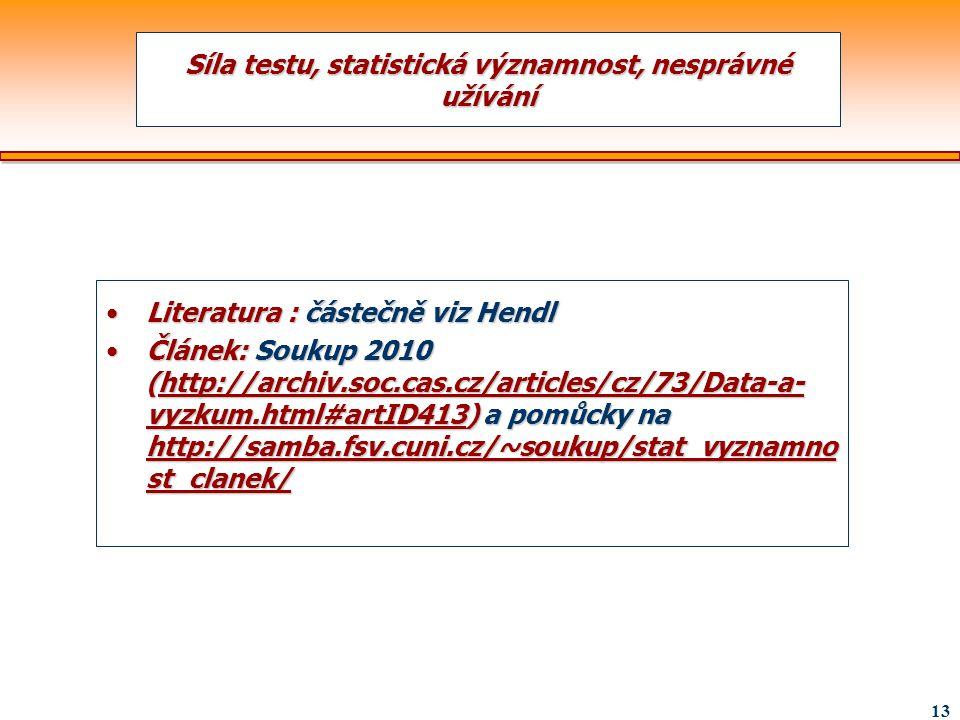 13 Síla testu, statistická významnost, nesprávné užívání Literatura : částečně viz HendlLiteratura : částečně viz Hendl Článek: Soukup 2010 (http://ar