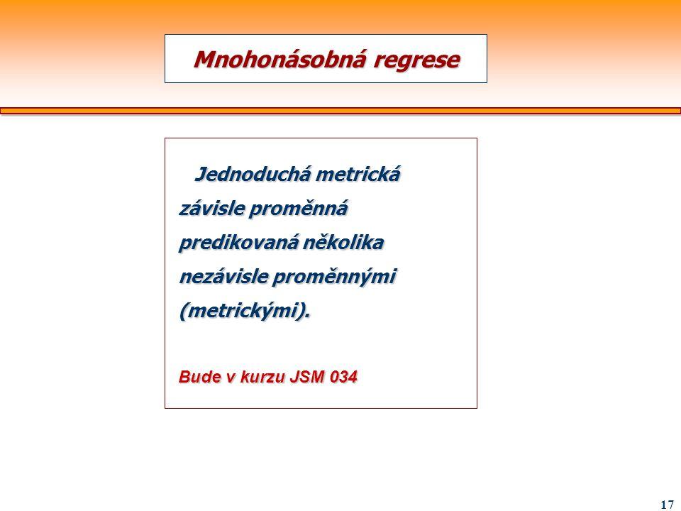 17 Mnohonásobná regrese Jednoduchá metrická závisle proměnná predikovaná několika nezávisle proměnnými (metrickými). Jednoduchá metrická závisle promě