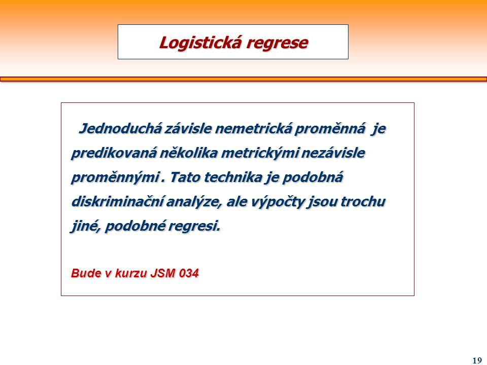 19 Logistická regrese Jednoduchá závisle nemetrická proměnná je predikovaná několika metrickými nezávisle proměnnými. Tato technika je podobná diskrim