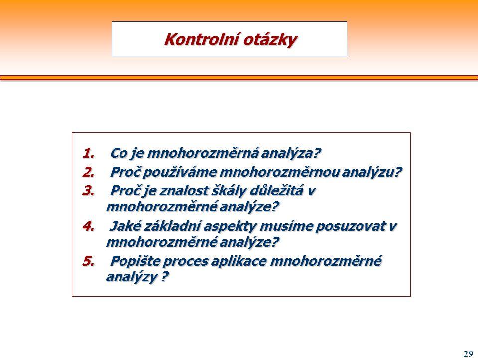 29 Kontrolní otázky 1. Co je mnohorozměrná analýza? 2. Proč používáme mnohorozměrnou analýzu? 3. Proč je znalost škály důležitá v mnohorozměrné analýz