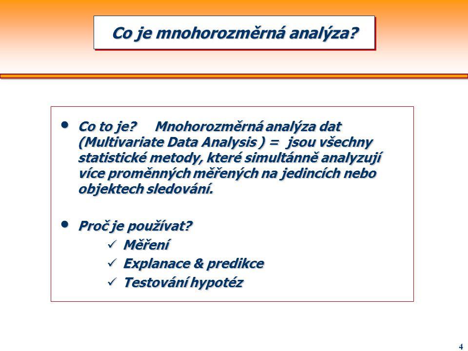 4 Co to je? Mnohorozměrná analýza dat (Multivariate Data Analysis ) = jsou všechny statistické metody, které simultánně analyzují více proměnných měře
