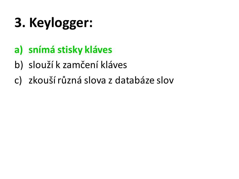 3. Keylogger: a)snímá stisky kláves b)slouží k zamčení kláves c)zkouší různá slova z databáze slov