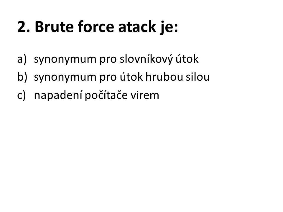 2. Brute force atack je: a)synonymum pro slovníkový útok b)synonymum pro útok hrubou silou c)napadení počítače virem