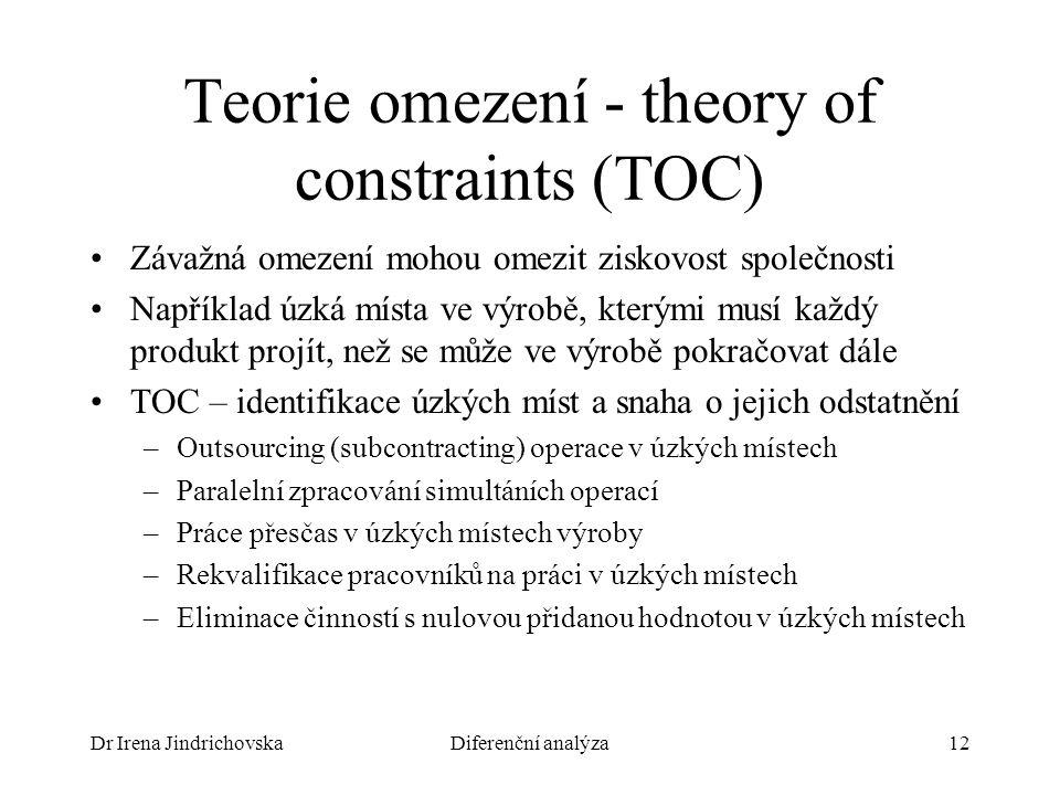 Dr Irena JindrichovskaDiferenční analýza12 Teorie omezení - theory of constraints (TOC) Závažná omezení mohou omezit ziskovost společnosti Například úzká místa ve výrobě, kterými musí každý produkt projít, než se může ve výrobě pokračovat dále TOC – identifikace úzkých míst a snaha o jejich odstatnění –Outsourcing (subcontracting) operace v úzkých místech –Paralelní zpracování simultáních operací –Práce přesčas v úzkých místech výroby –Rekvalifikace pracovníků na práci v úzkých místech –Eliminace činností s nulovou přidanou hodnotou v úzkých místech