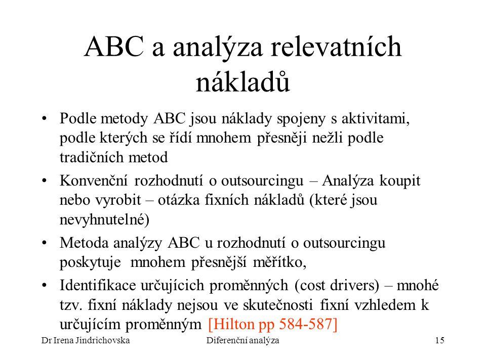 Dr Irena JindrichovskaDiferenční analýza15 ABC a analýza relevatních nákladů Podle metody ABC jsou náklady spojeny s aktivitami, podle kterých se řídí mnohem přesněji nežli podle tradičních metod Konvenční rozhodnutí o outsourcingu – Analýza koupit nebo vyrobit – otázka fixních nákladů (které jsou nevyhnutelné) Metoda analýzy ABC u rozhodnutí o outsourcingu poskytuje mnohem přesnější měřítko, Identifikace určujícich proměnných (cost drivers) – mnohé tzv.