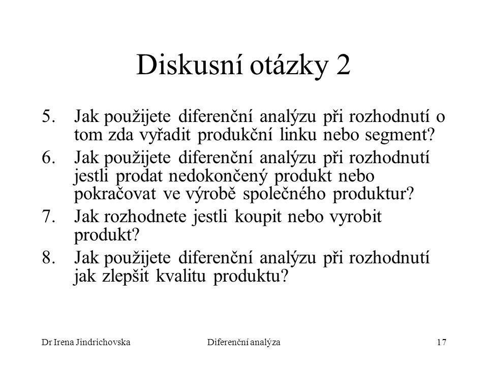 Dr Irena JindrichovskaDiferenční analýza17 Diskusní otázky 2 5.Jak použijete diferenční analýzu při rozhodnutí o tom zda vyřadit produkční linku nebo segment.