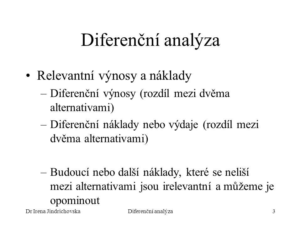 Dr Irena JindrichovskaDiferenční analýza3 Relevantní výnosy a náklady –Diferenční výnosy (rozdíl mezi dvěma alternativami) –Diferenční náklady nebo vý