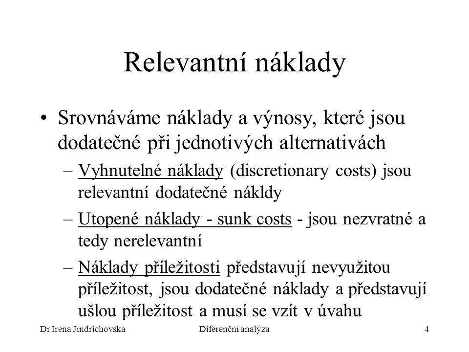 Dr Irena JindrichovskaDiferenční analýza4 Relevantní náklady Srovnáváme náklady a výnosy, které jsou dodatečné při jednotivých alternativách –Vyhnutelné náklady (discretionary costs) jsou relevantní dodatečné nákldy –Utopené náklady - sunk costs - jsou nezvratné a tedy nerelevantní –Náklady příležitosti představují nevyužitou příležitost, jsou dodatečné náklady a představují ušlou příležitost a musí se vzít v úvahu