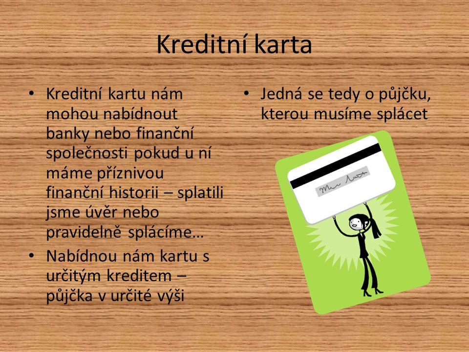 Kreditní karta Kreditní kartu nám mohou nabídnout banky nebo finanční společnosti pokud u ní máme příznivou finanční historii – splatili jsme úvěr nebo pravidelně splácíme… Nabídnou nám kartu s určitým kreditem – půjčka v určité výši Jedná se tedy o půjčku, kterou musíme splácet