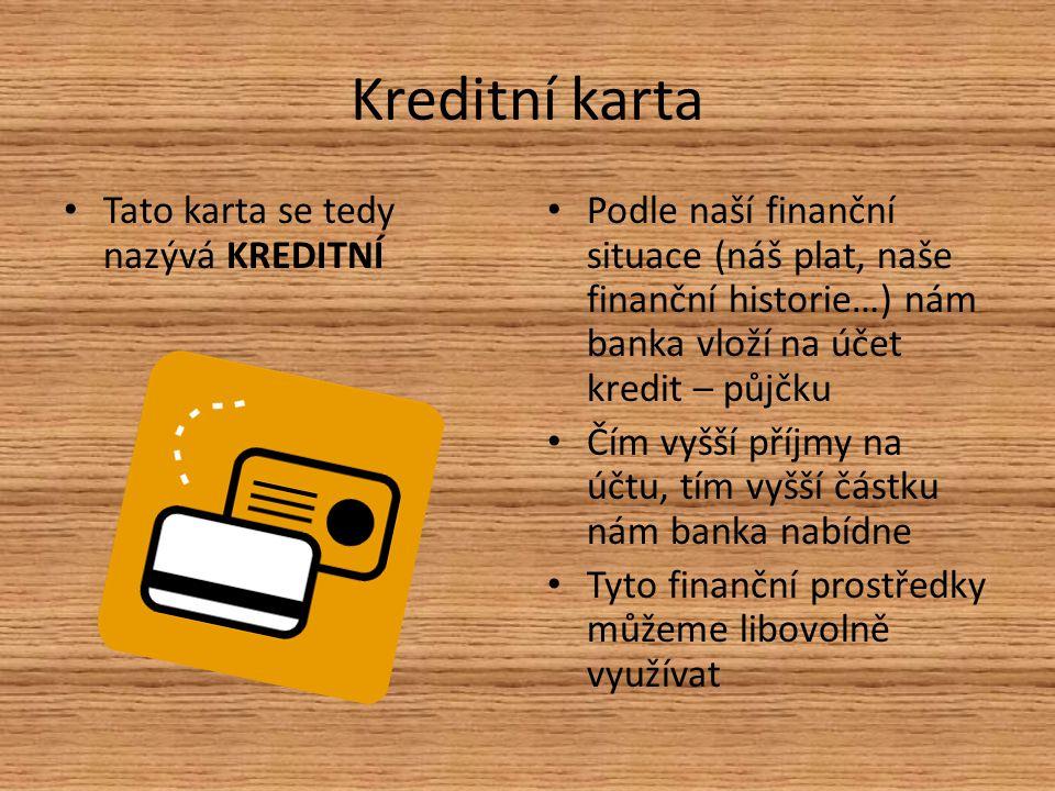 Kreditní karta Tato karta se tedy nazývá KREDITNÍ Podle naší finanční situace (náš plat, naše finanční historie…) nám banka vloží na účet kredit – půjčku Čím vyšší příjmy na účtu, tím vyšší částku nám banka nabídne Tyto finanční prostředky můžeme libovolně využívat