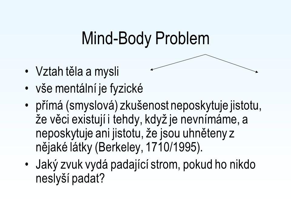 Mind-Body Problem Vztah těla a mysli vše mentální je fyzické přímá (smyslová) zkušenost neposkytuje jistotu, že věci existují i tehdy, když je nevnímáme, a neposkytuje ani jistotu, že jsou uhněteny z nějaké látky (Berkeley, 1710/1995).