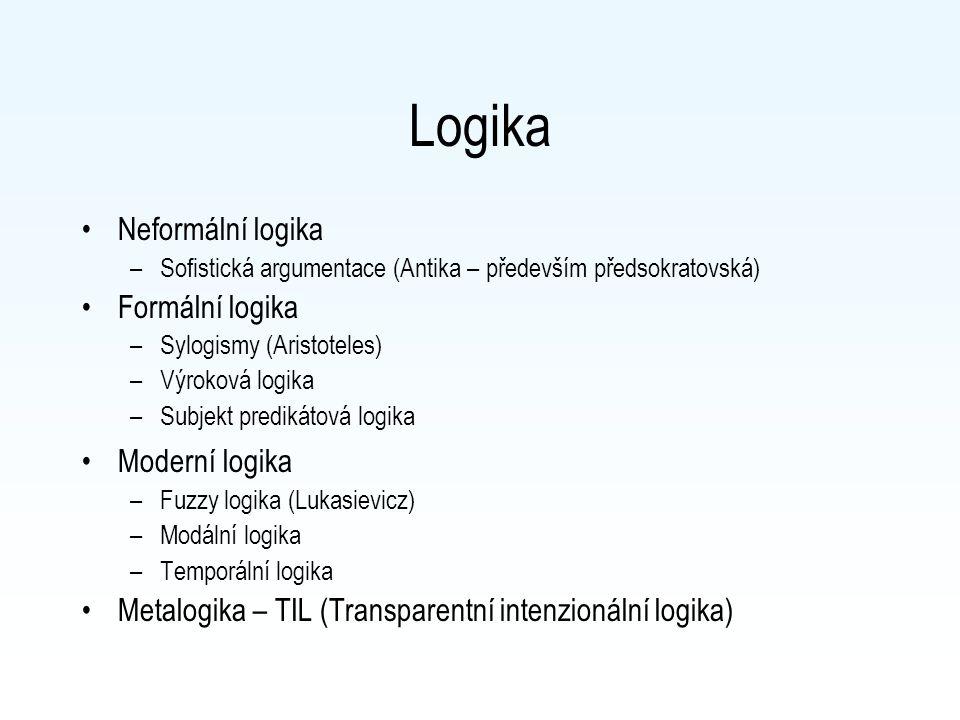 Logika Neformální logika –Sofistická argumentace (Antika – především předsokratovská) Formální logika –Sylogismy (Aristoteles) –Výroková logika –Subjekt predikátová logika Moderní logika –Fuzzy logika (Lukasievicz) –Modální logika –Temporální logika Metalogika – TIL (Transparentní intenzionální logika)