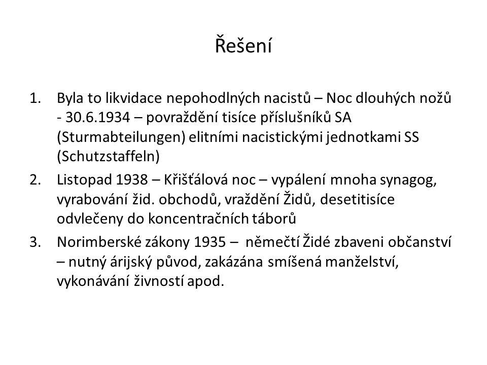 Řešení 1.Byla to likvidace nepohodlných nacistů – Noc dlouhých nožů - 30.6.1934 – povraždění tisíce příslušníků SA (Sturmabteilungen) elitními nacistickými jednotkami SS (Schutzstaffeln) 2.Listopad 1938 – Křišťálová noc – vypálení mnoha synagog, vyrabování žid.
