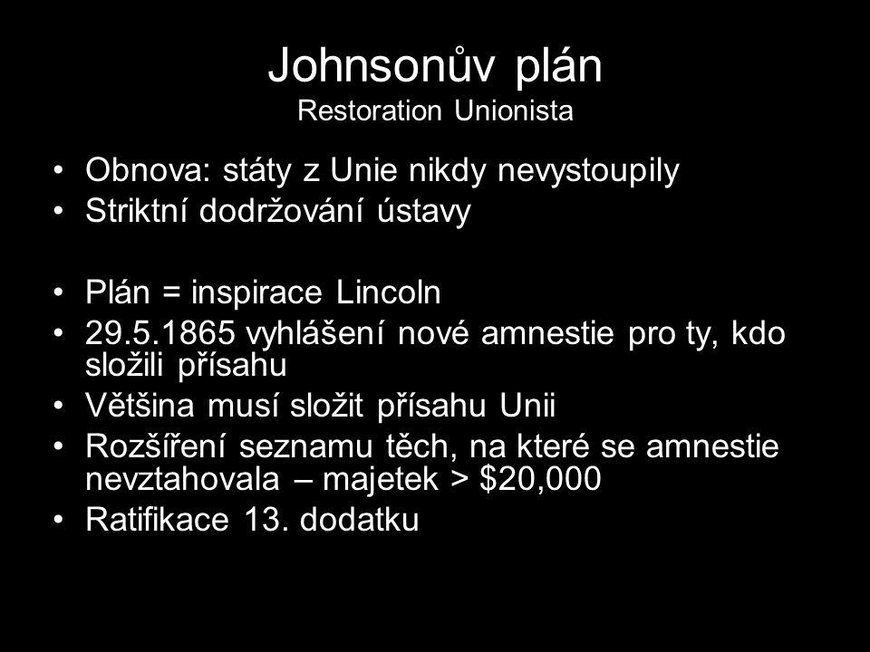 Johnsonův plán Restoration Unionista Obnova: státy z Unie nikdy nevystoupily Striktní dodržování ústavy Plán = inspirace Lincoln 29.5.1865 vyhlášení n