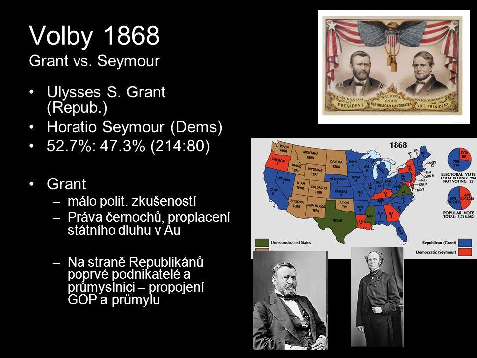 Volby 1868 Grant vs. Seymour Ulysses S. Grant (Repub.) Horatio Seymour (Dems) 52.7%: 47.3% (214:80) Grant –málo polit. zkušeností –Práva černochů, pro