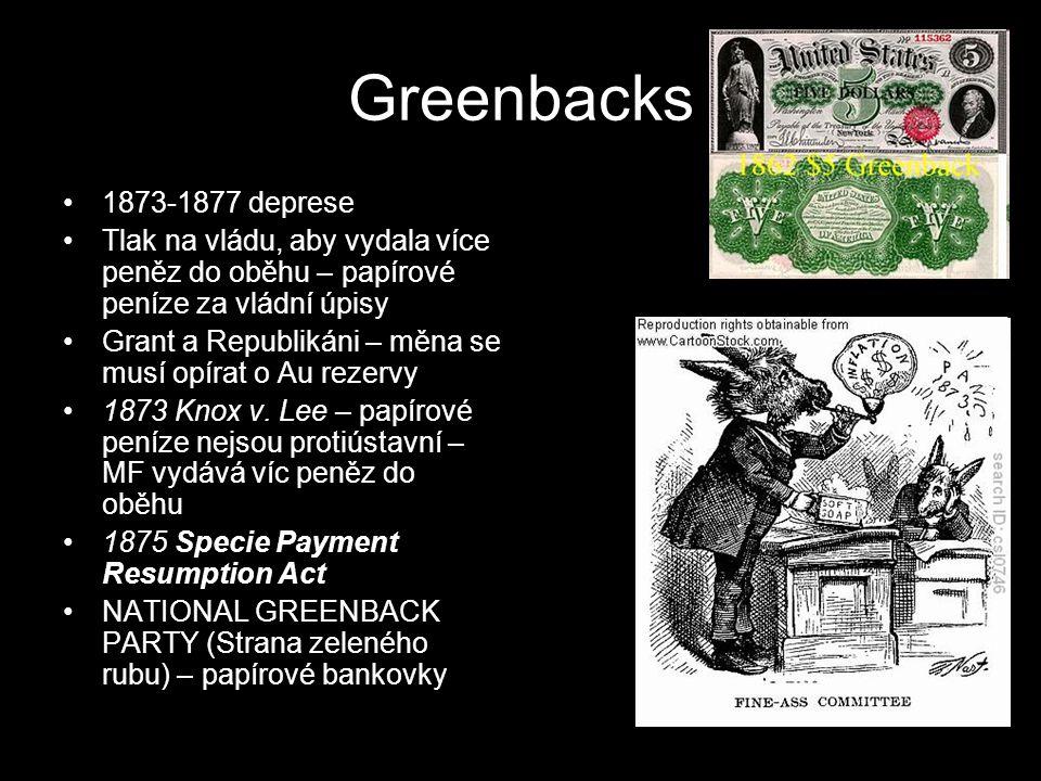 Greenbacks 1873-1877 deprese Tlak na vládu, aby vydala více peněz do oběhu – papírové peníze za vládní úpisy Grant a Republikáni – měna se musí opírat