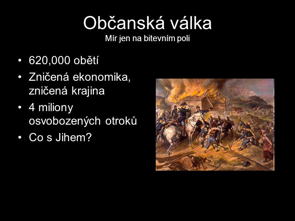 Občanská válka Mír jen na bitevním poli 620,000 obětí Zničená ekonomika, zničená krajina 4 miliony osvobozených otroků Co s Jihem?