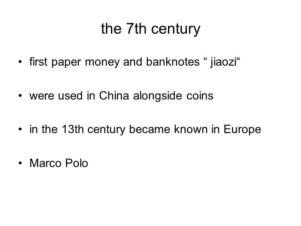 the 7th century first paper money and banknotes jiaozi were used in China alongside coins in the 13th century became known in Europe Marco Polo