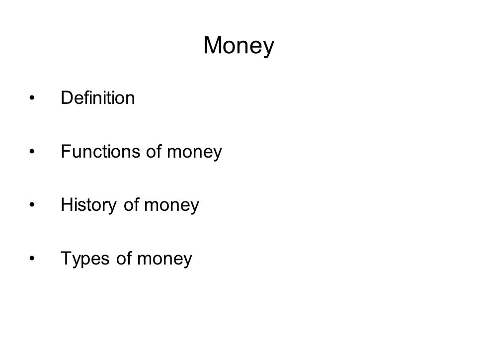 Money Definition Functions of money History of money Types of money