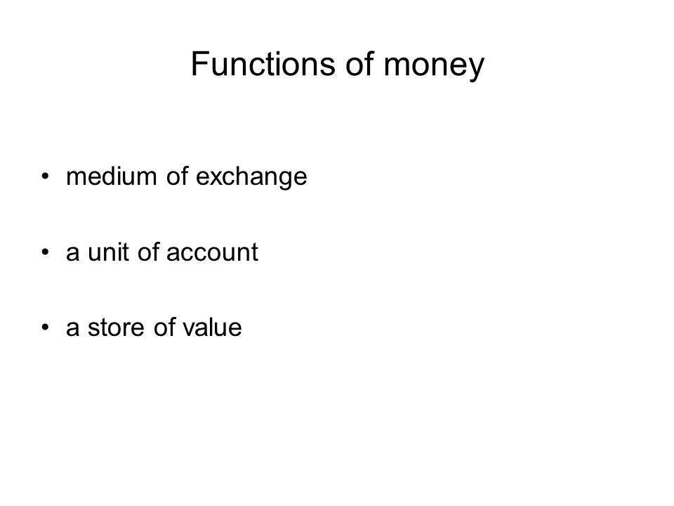 Functions of money medium of exchange a unit of account a store of value