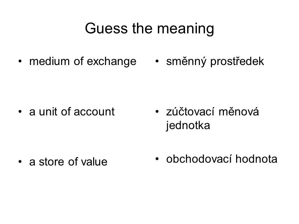 Guess the meaning medium of exchange a unit of account a store of value směnný prostředek zúčtovací měnová jednotka obchodovací hodnota
