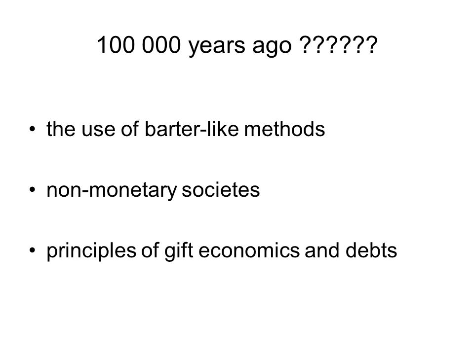 100 000 years ago ?????? the use of barter-like methods non-monetary societes principles of gift economics and debts