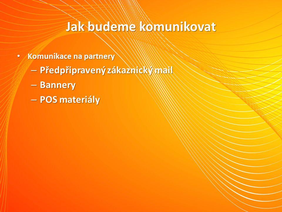 Jak budeme komunikovat Komunikace na partnery Komunikace na partnery – Předpřipravený zákaznický mail – Bannery – POS materiály