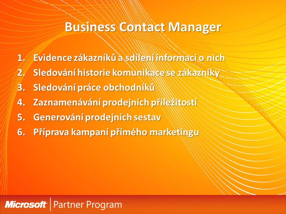 Business Contact Manager 1.Evidence zákazníků a sdílení informací o nich 2.Sledování historie komunikace se zákazníky 3.Sledování práce obchodníků 4.Zaznamenávání prodejních příležitostí 5.Generování prodejních sestav 6.Příprava kampaní přímého marketingu