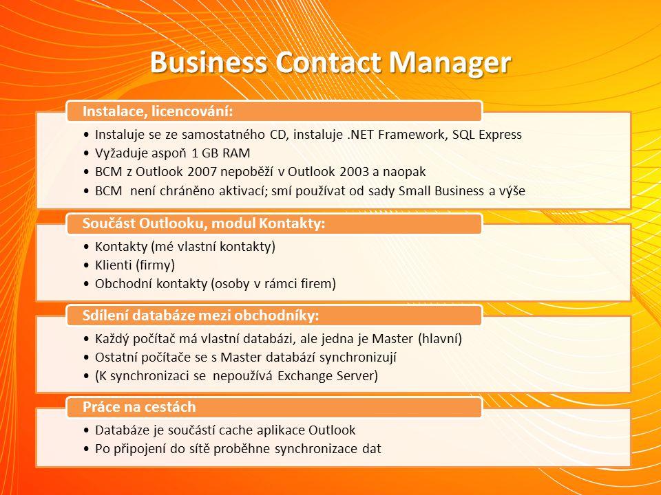 Business Contact Manager Instaluje se ze samostatného CD, instaluje.NET Framework, SQL Express Vyžaduje aspoň 1 GB RAM BCM z Outlook 2007 nepoběží v Outlook 2003 a naopak BCM není chráněno aktivací; smí používat od sady Small Business a výše Instalace, licencování: Kontakty (mé vlastní kontakty) Klienti (firmy) Obchodní kontakty (osoby v rámci firem) Součást Outlooku, modul Kontakty: Každý počítač má vlastní databázi, ale jedna je Master (hlavní) Ostatní počítače se s Master databází synchronizují (K synchronizaci se nepoužívá Exchange Server) Sdílení databáze mezi obchodníky: Databáze je součástí cache aplikace Outlook Po připojení do sítě proběhne synchronizace dat Práce na cestách