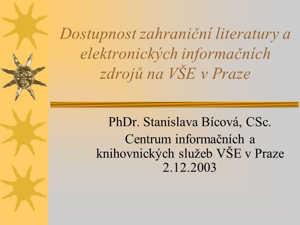 PhDr. Stanislava Bícová, CSc. Centrum informačních a knihovnických služeb VŠE v Praze 2.12.2003 Dostupnost zahraniční literatury a elektronických info