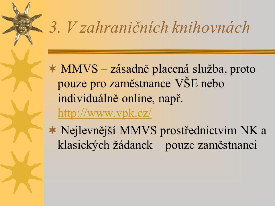 3. V zahraničních knihovnách  MMVS – zásadně placená služba, proto pouze pro zaměstnance VŠE nebo individuálně online, např. http://www.vpk.cz/ http: