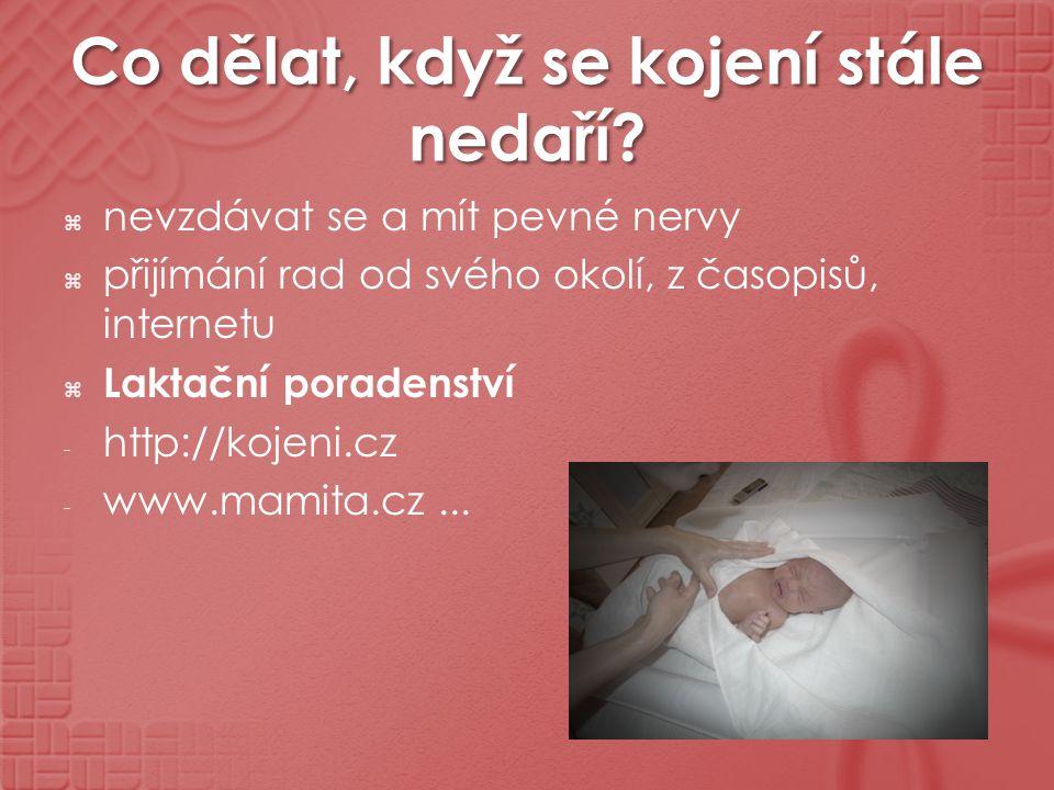 Co dělat, když se kojení stále nedaří?  nevzdávat se a mít pevné nervy  přijímání rad od svého okolí, z časopisů, internetu  Laktační poradenství -