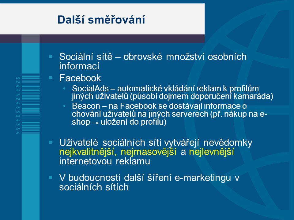 Další směřování  Sociální sítě – obrovské množství osobních informací  Facebook SocialAds – automatické vkládání reklam k profilům jiných uživatelů (působí dojmem doporučení kamaráda) Beacon – na Facebook se dostávají informace o chování uživatelů na jiných serverech (př.