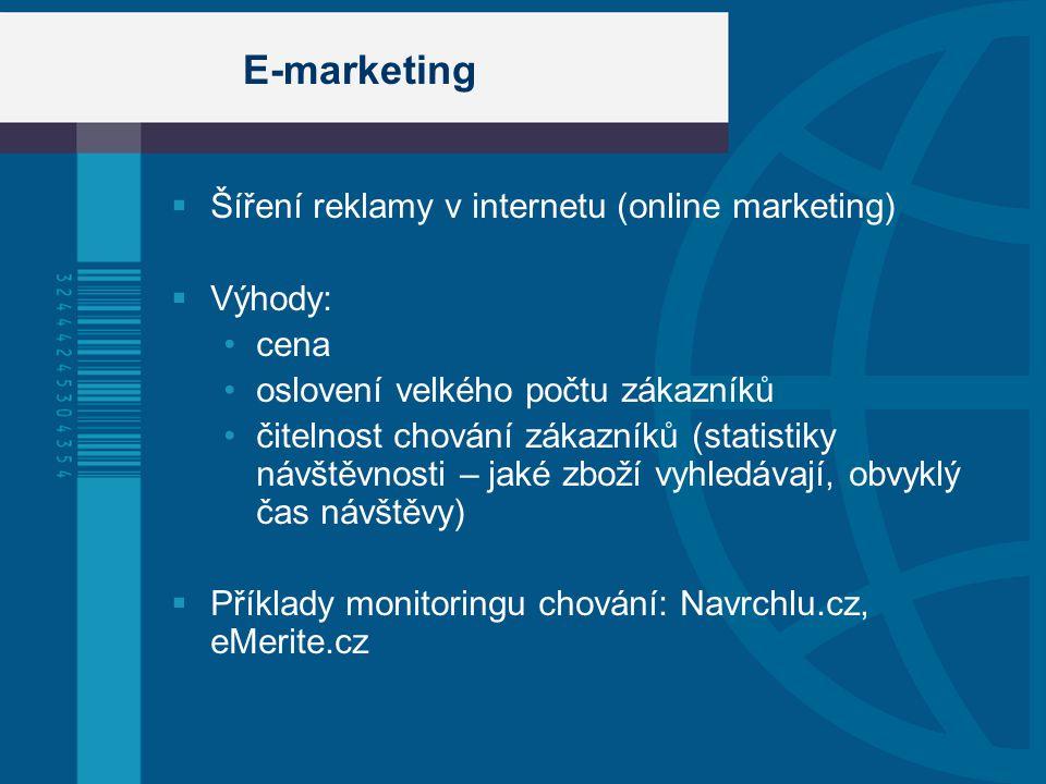 E-marketing  Šíření reklamy v internetu (online marketing)  Výhody: cena oslovení velkého počtu zákazníků čitelnost chování zákazníků (statistiky návštěvnosti – jaké zboží vyhledávají, obvyklý čas návštěvy)  Příklady monitoringu chování: Navrchlu.cz, eMerite.cz
