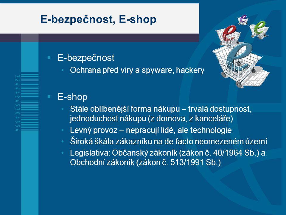 E-bezpečnost, E-shop  E-bezpečnost Ochrana před viry a spyware, hackery  E-shop Stále oblíbenější forma nákupu – trvalá dostupnost, jednoduchost nákupu (z domova, z kanceláře) Levný provoz – nepracují lidé, ale technologie Široká škála zákazníku na de facto neomezeném území Legislativa: Občanský zákoník (zákon č.