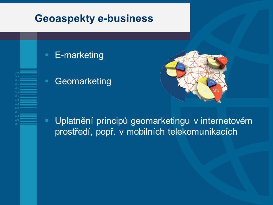 Geoaspekty e-business  E-marketing  Geomarketing  Uplatnění principů geomarketingu v internetovém prostředí, popř.