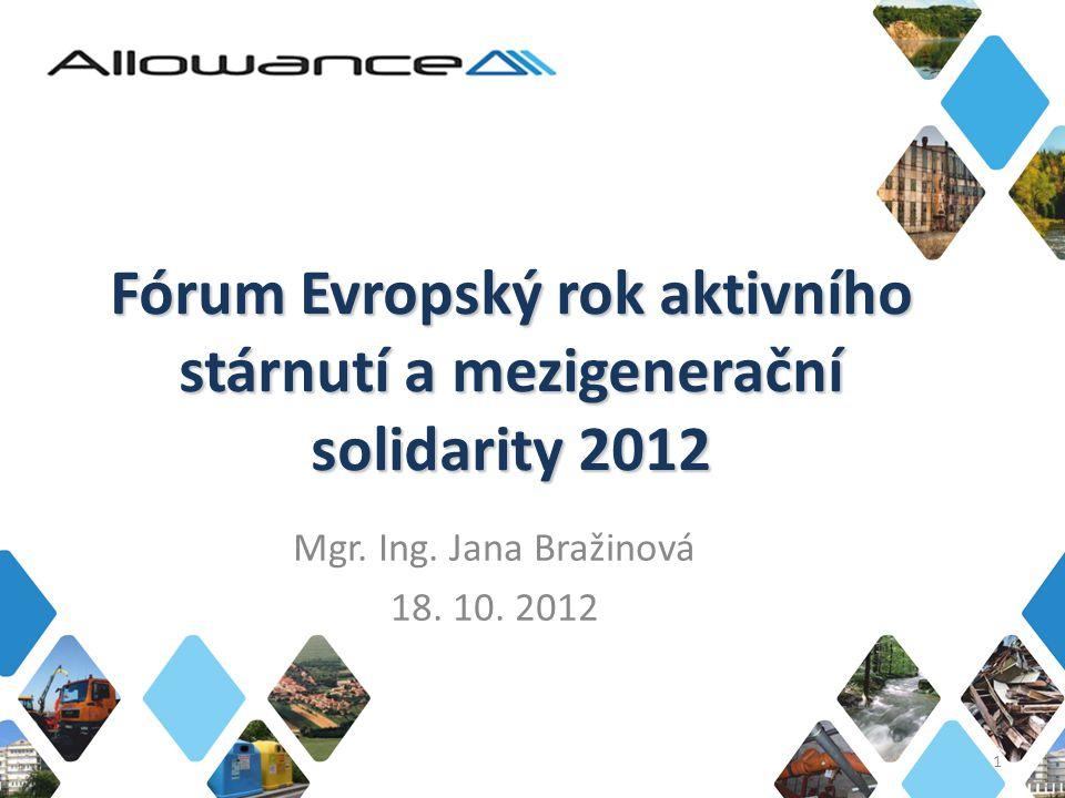 Fórum Evropský rok aktivního stárnutí a mezigenerační solidarity 2012 Mgr. Ing. Jana Bražinová 18. 10. 2012 1