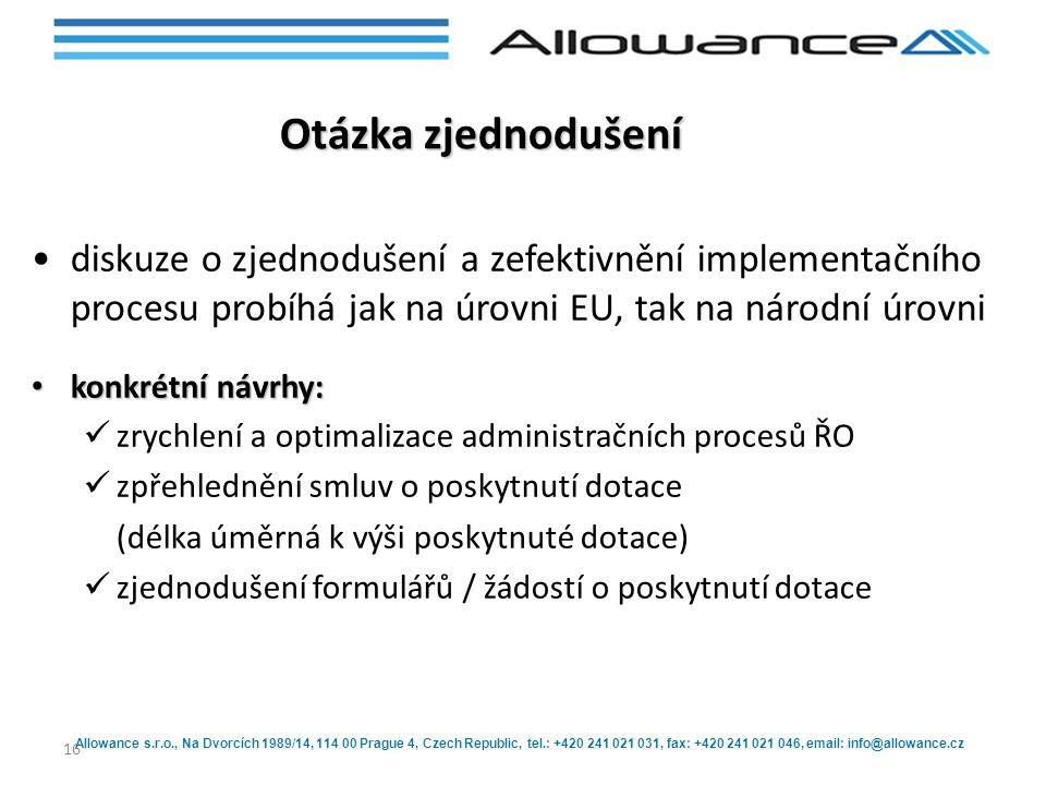 Allowance s.r.o., Na Dvorcích 1989/14, 114 00 Prague 4, Czech Republic, tel.: +420 241 021 031, fax: +420 241 021 046, email: info@allowance.cz 16 Otázka zjednodušení diskuze o zjednodušení a zefektivnění implementačního procesu probíhá jak na úrovni EU, tak na národní úrovni konkrétní návrhy: konkrétní návrhy: zrychlení a optimalizace administračních procesů ŘO zpřehlednění smluv o poskytnutí dotace (délka úměrná k výši poskytnuté dotace) zjednodušení formulářů / žádostí o poskytnutí dotace