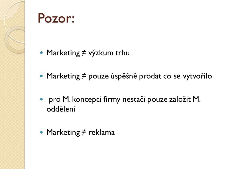 Pozor: Marketing ≠ výzkum trhu Marketing ≠ pouze úspěšně prodat co se vytvořilo pro M. koncepci firmy nestačí pouze založit M. oddělení Marketing ≠ re