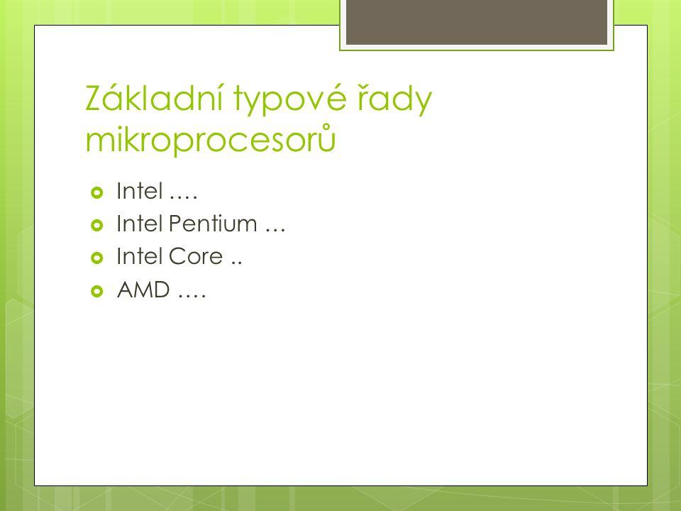 Základní typové řady mikroprocesorů  Intel ….  Intel Pentium …  Intel Core..  AMD ….