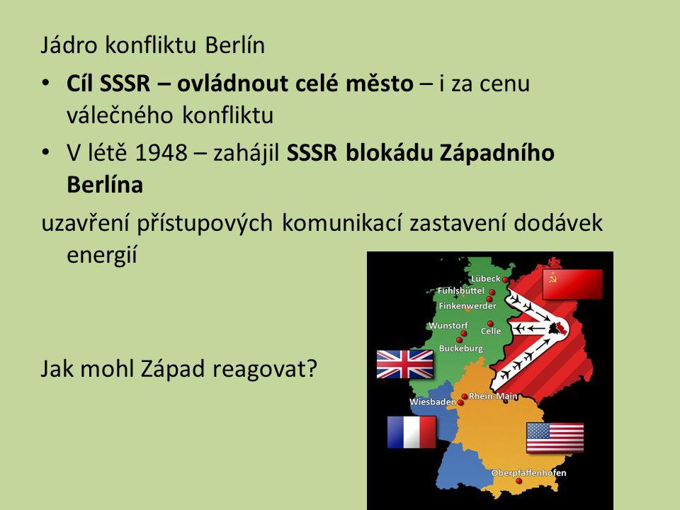 Jádro konfliktu Berlín Cíl SSSR – ovládnout celé město – i za cenu válečného konfliktu V létě 1948 – zahájil SSSR blokádu Západního Berlína uzavření přístupových komunikací zastavení dodávek energií Jak mohl Západ reagovat?
