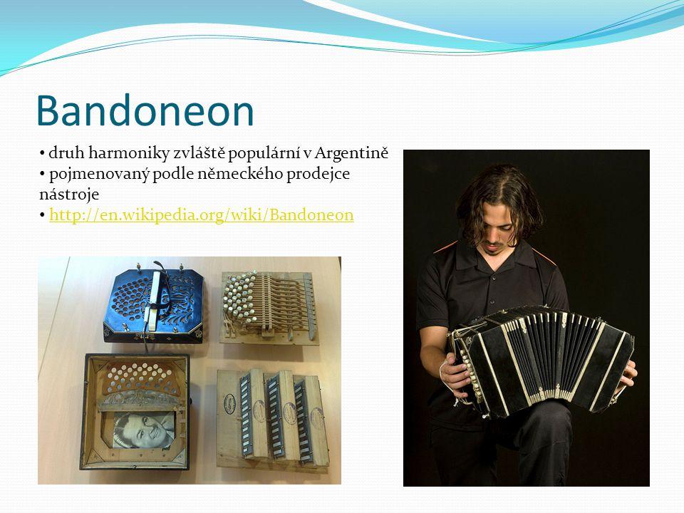 Bandoneon druh harmoniky zvláště populární v Argentině pojmenovaný podle německého prodejce nástroje http://en.wikipedia.org/wiki/Bandoneon