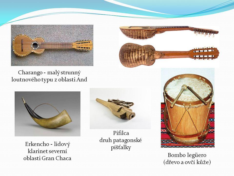 Bombo legüero (dřevo a ovčí kůže) Charango - malý strunný loutnového typu z oblasti And Erkencho - lidový klarinet severní oblasti Gran Chaca Pifilca