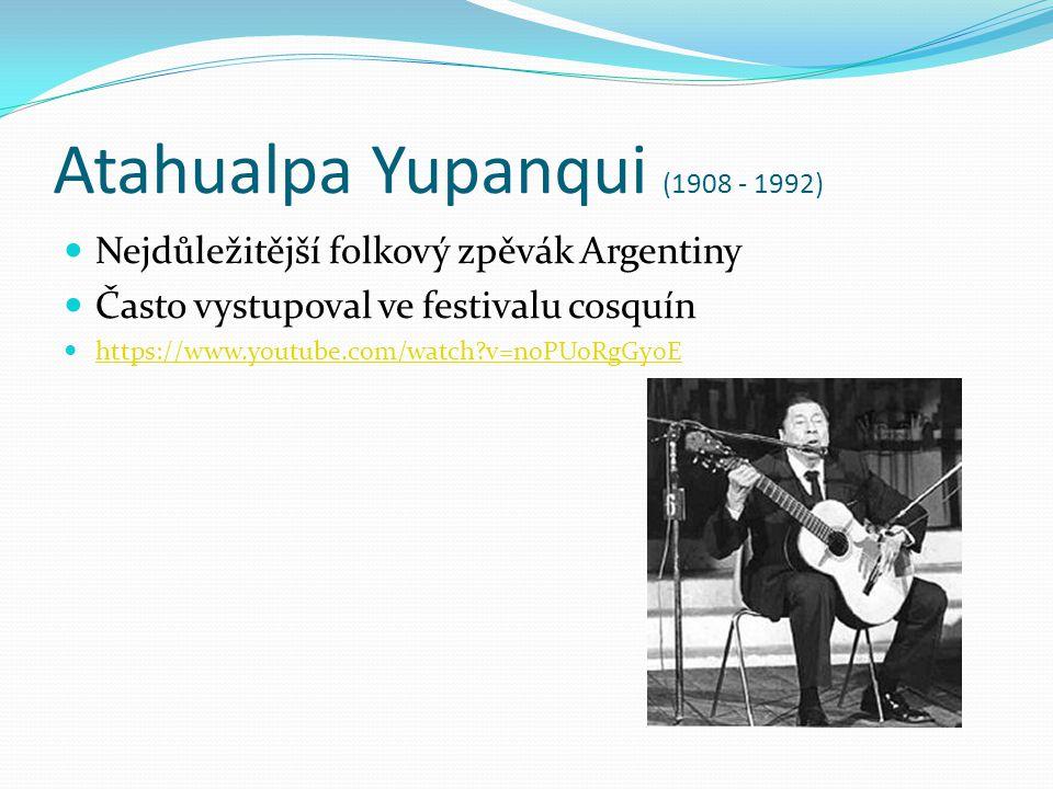 Atahualpa Yupanqui (1908 - 1992) Nejdůležitější folkový zpěvák Argentiny Často vystupoval ve festivalu cosquín https://www.youtube.com/watch?v=noPUoRg