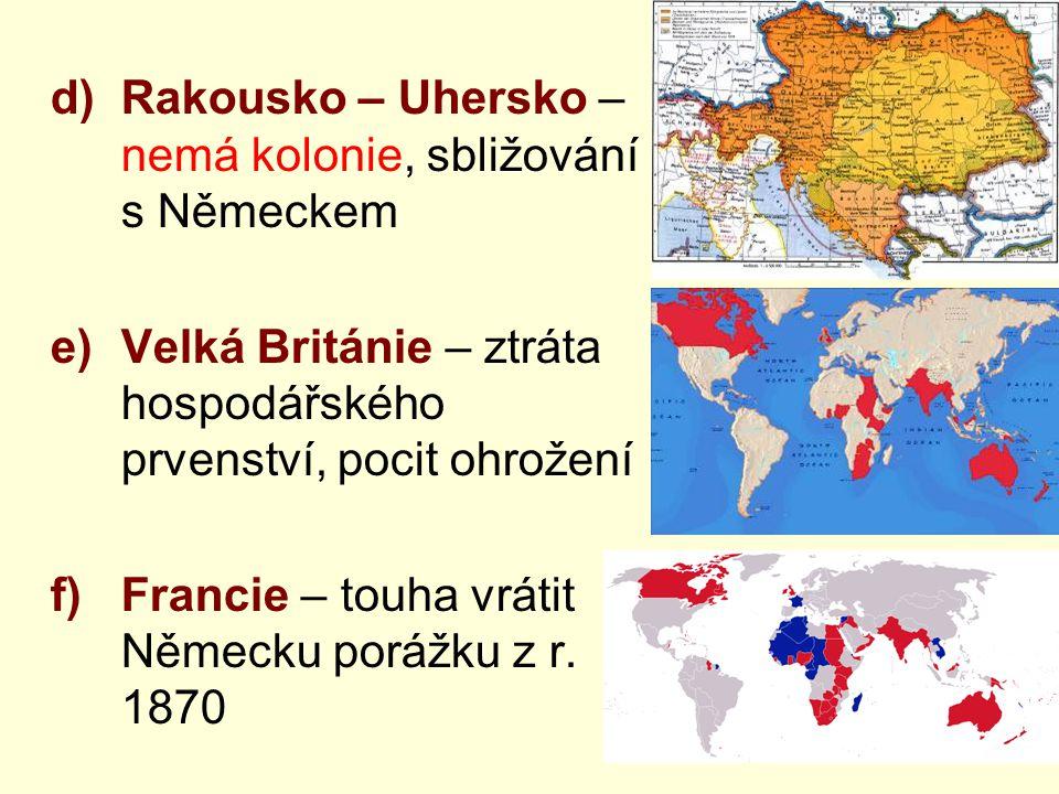 d)Rakousko – Uhersko – nemá kolonie, sbližování s Německem e)Velká Británie – ztráta hospodářského prvenství, pocit ohrožení f)Francie – touha vrátit