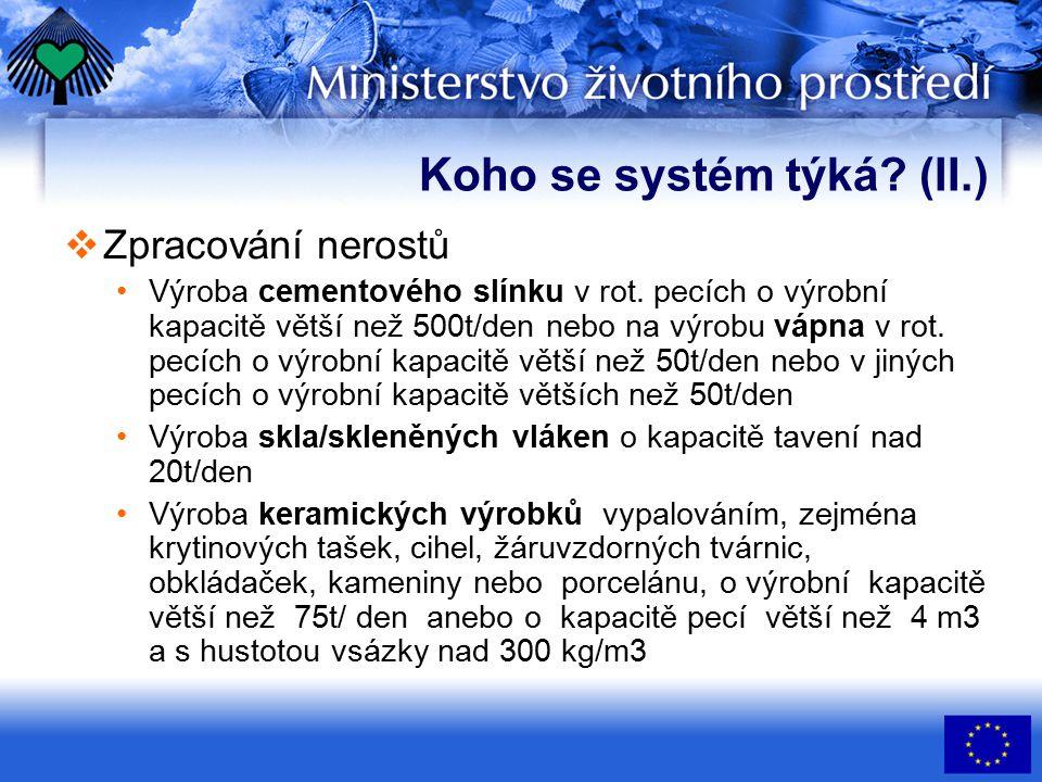 Koho se systém týká? (II.)  Zpracování nerostů Výroba cementového slínku v rot. pecích o výrobní kapacitě větší než 500t/den nebo na výrobu vápna v r