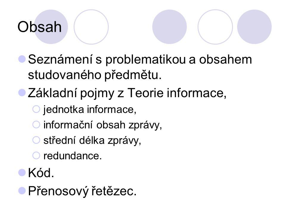 Obsah Seznámení s problematikou a obsahem studovaného předmětu. Základní pojmy z Teorie informace,  jednotka informace,  informační obsah zprávy, 