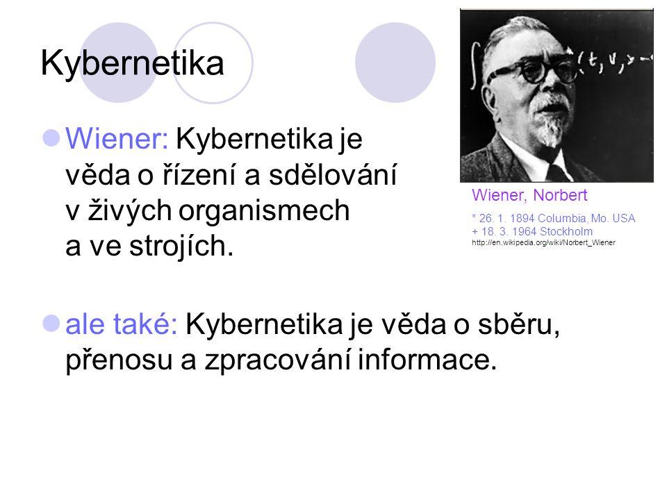 Kybernetika Wiener: Kybernetika je věda o řízení a sdělování v živých organismech a ve strojích. ale také: Kybernetika je věda o sběru, přenosu a zpra